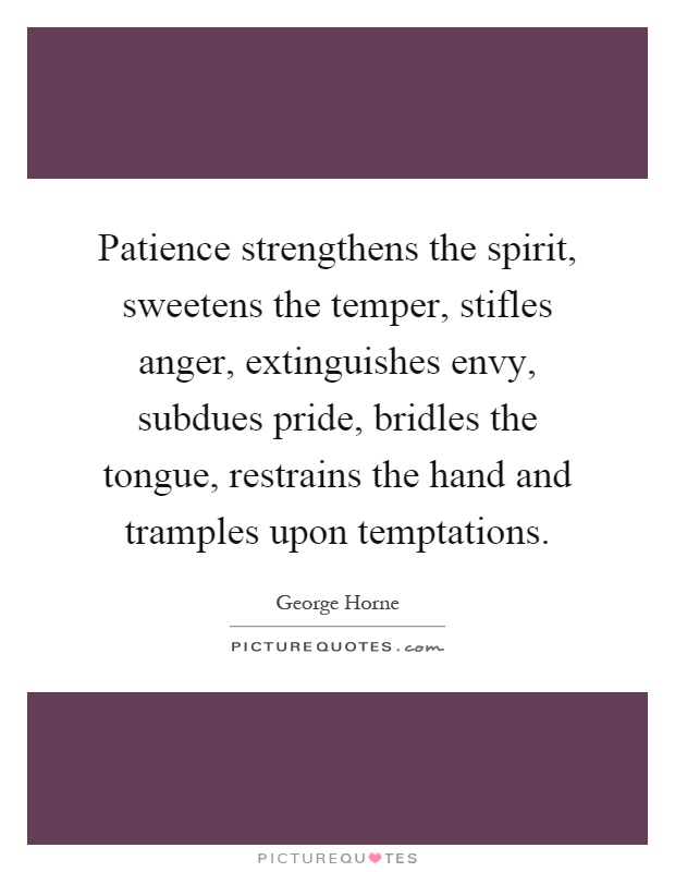 Patience strengthens the spirit, sweetens the temper, stifles anger, extinguishes envy, subdues pride, bridles the tongue, restrains the hand and tramples upon temptations Picture Quote #1