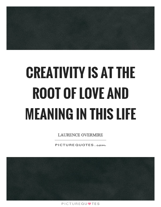 Creativity is at the root of love and meaning in this life Picture Quote #1