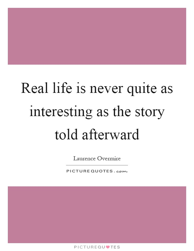 Real life is never quite as interesting as the story told afterward Picture Quote #1