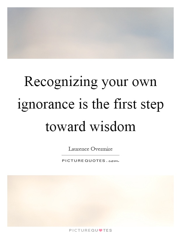 Recognizing your own ignorance is the first step toward wisdom Picture Quote #1
