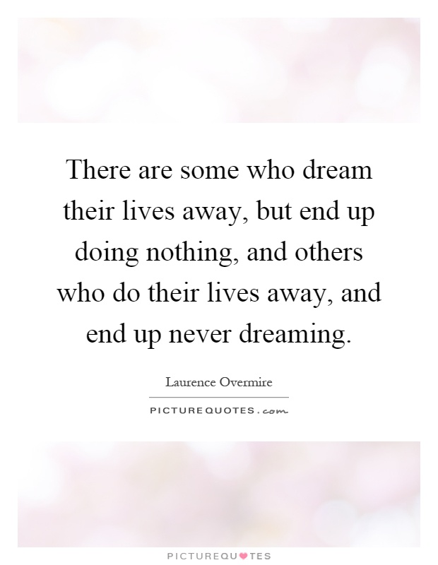 There are some who dream their lives away, but end up doing nothing, and others who do their lives away, and end up never dreaming Picture Quote #1