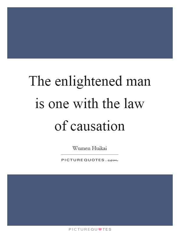 The enlightened man is one with the law of causation Picture Quote #1