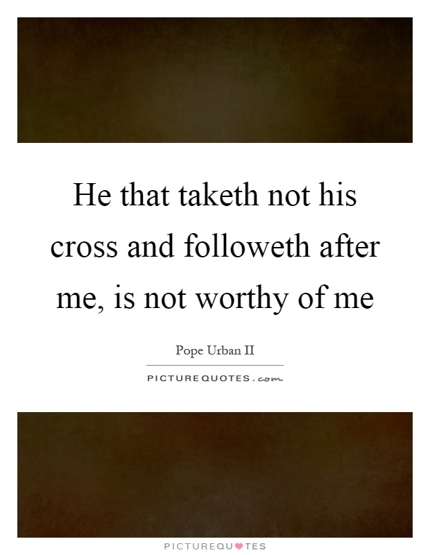 He that taketh not his cross and followeth after me, is not worthy of me Picture Quote #1