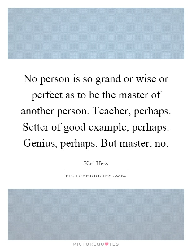 No person is so grand or wise or perfect as to be the master of another person. Teacher, perhaps. Setter of good example, perhaps. Genius, perhaps. But master, no Picture Quote #1