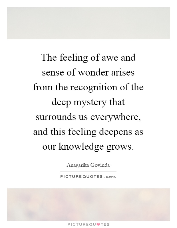 The feeling of awe and sense of wonder arises from the recognition of the deep mystery that surrounds us everywhere, and this feeling deepens as our knowledge grows Picture Quote #1