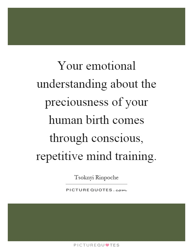 Your emotional understanding about the preciousness of your human birth comes through conscious, repetitive mind training Picture Quote #1
