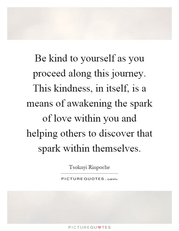 Be kind to yourself as you proceed along this journey. This kindness, in itself, is a means of awakening the spark of love within you and helping others to discover that spark within themselves Picture Quote #1