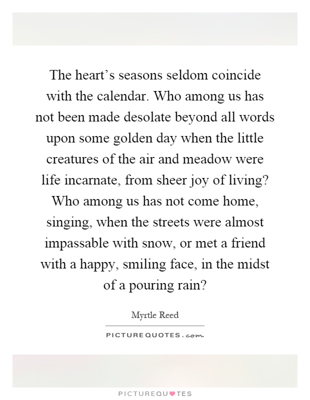 The heart's seasons seldom coincide with the calendar. Who among us has not been made desolate beyond all words upon some golden day when the little creatures of the air and meadow were life incarnate, from sheer joy of living? Who among us has not come home, singing, when the streets were almost impassable with snow, or met a friend with a happy, smiling face, in the midst of a pouring rain? Picture Quote #1
