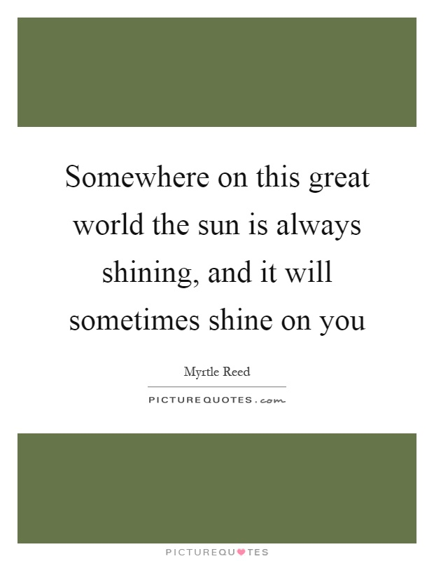 Somewhere on this great world the sun is always shining, and it will sometimes shine on you Picture Quote #1