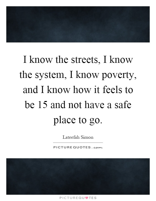 I know the streets, I know the system, I know poverty, and I know how it feels to be 15 and not have a safe place to go Picture Quote #1