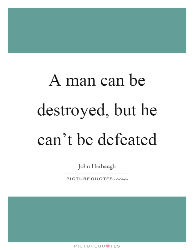 man can be destroyed but not defeated essay Man was only defeated when he was depressed and hopeless but courageous people would never be defeated in any situation they face the challenges of life with courage and their everlasting struggle proved that they can not be defeated but destroyed following are the lessons learnt from essay.
