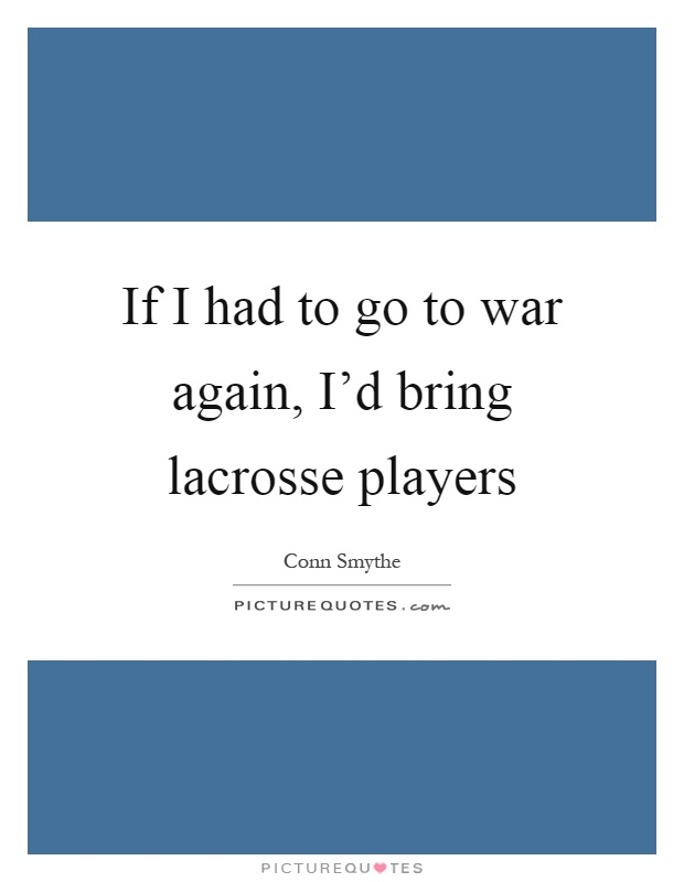 If I had to go to war again, I'd bring lacrosse players Picture Quote #1