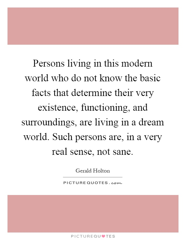 Persons living in this modern world who do not know the basic facts that determine their very existence, functioning, and surroundings, are living in a dream world. Such persons are, in a very real sense, not sane Picture Quote #1