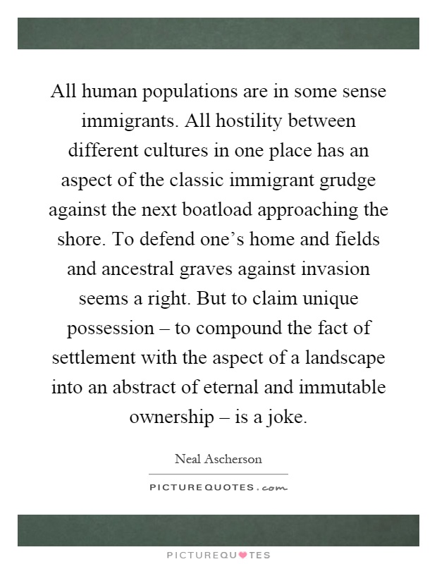 All human populations are in some sense immigrants. All hostility between different cultures in one place has an aspect of the classic immigrant grudge against the next boatload approaching the shore. To defend one's home and fields and ancestral graves against invasion seems a right. But to claim unique possession – to compound the fact of settlement with the aspect of a landscape into an abstract of eternal and immutable ownership – is a joke Picture Quote #1