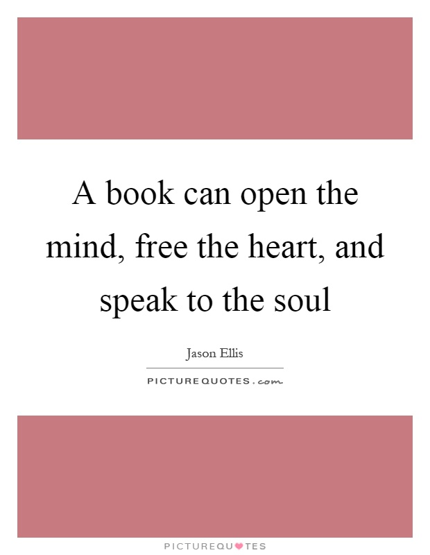 A book can open the mind, free the heart, and speak to the soul Picture Quote #1