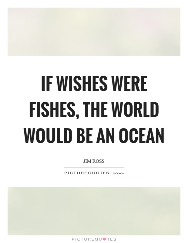 If wishes were fishes, the world would be an ocean Picture Quote #1