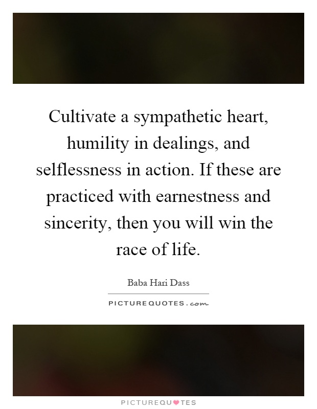 Cultivate a sympathetic heart, humility in dealings, and selflessness in action. If these are practiced with earnestness and sincerity, then you will win the race of life Picture Quote #1