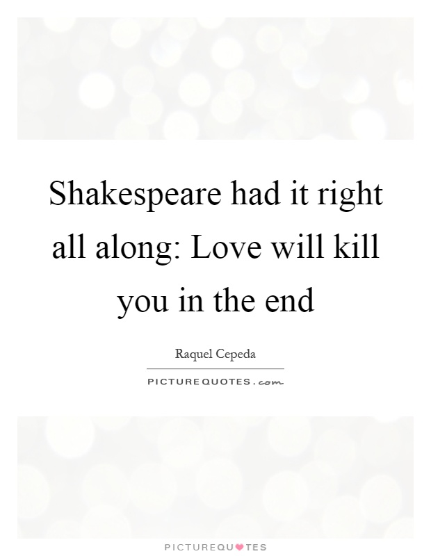 Shakespeare had it right all along: Love will kill you in the end Picture Quote #1