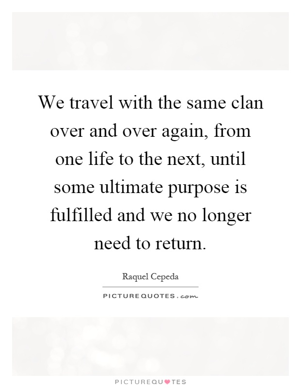 We travel with the same clan over and over again, from one life to the next, until some ultimate purpose is fulfilled and we no longer need to return Picture Quote #1