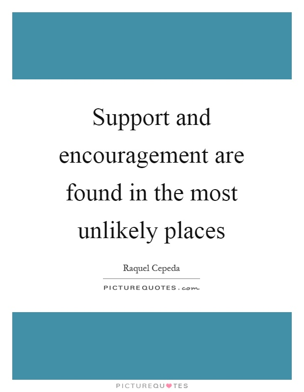 Support and encouragement are found in the most unlikely places Picture Quote #1