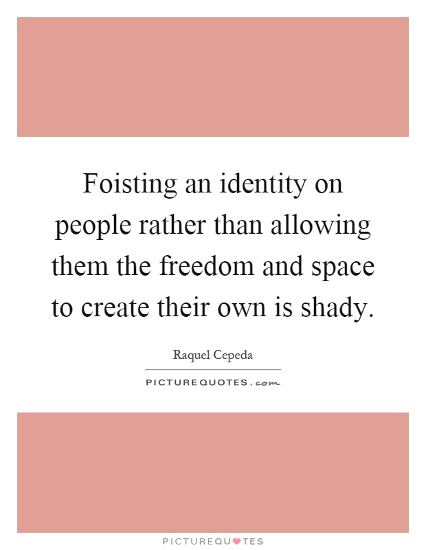 Foisting an identity on people rather than allowing them the freedom and space to create their own is shady Picture Quote #1