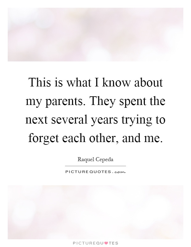 This is what I know about my parents. They spent the next several years trying to forget each other, and me Picture Quote #1