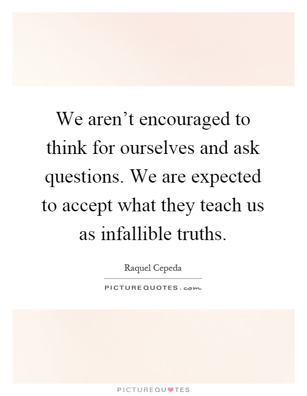 We aren't encouraged to think for ourselves and ask questions. We are expected to accept what they teach us as infallible truths Picture Quote #1