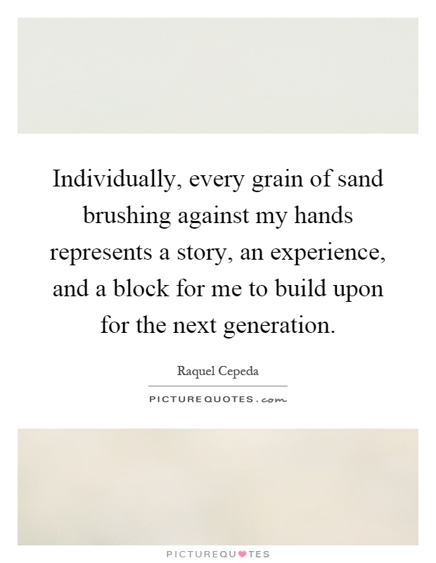Individually, every grain of sand brushing against my hands represents a story, an experience, and a block for me to build upon for the next generation Picture Quote #1