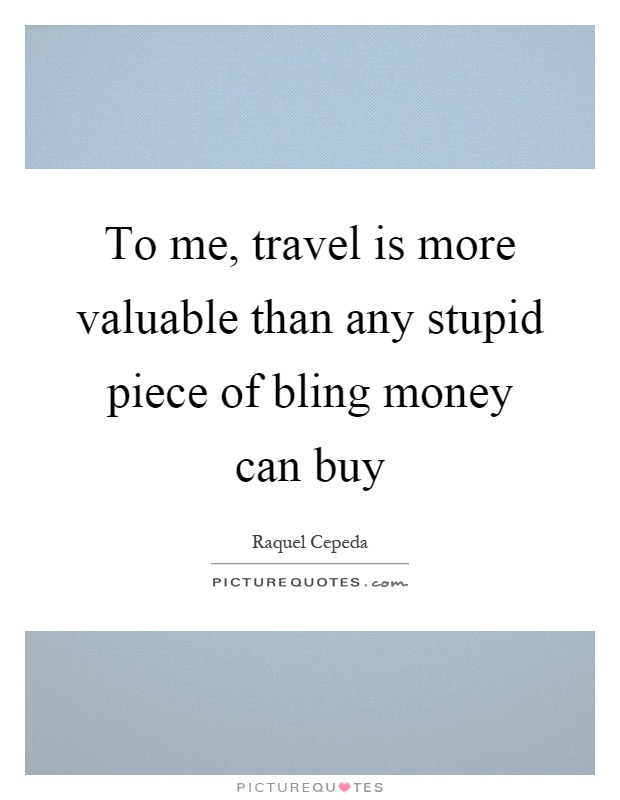 To me, travel is more valuable than any stupid piece of bling money can buy Picture Quote #1