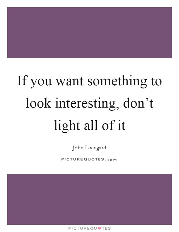 If you want something to look interesting, don't light all of it Picture Quote #1