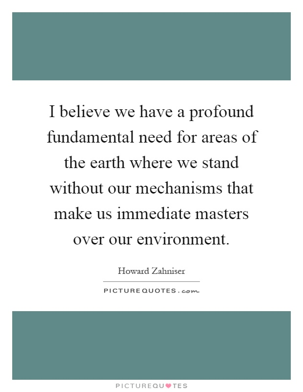 I believe we have a profound fundamental need for areas of the earth where we stand without our mechanisms that make us immediate masters over our environment Picture Quote #1