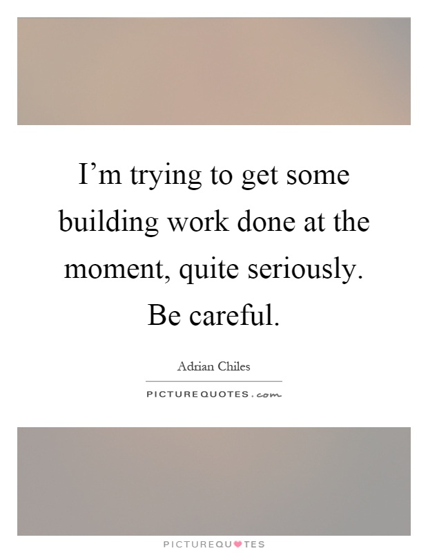 I'm trying to get some building work done at the moment, quite seriously. Be careful Picture Quote #1
