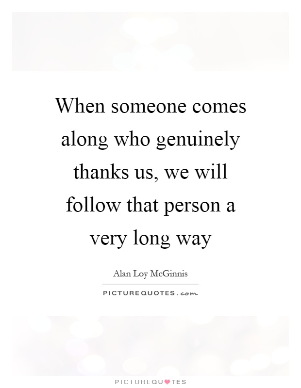 When someone comes along who genuinely thanks us, we will follow that person a very long way Picture Quote #1