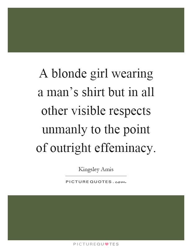 A blonde girl wearing a man's shirt but in all other visible respects unmanly to the point of outright effeminacy Picture Quote #1