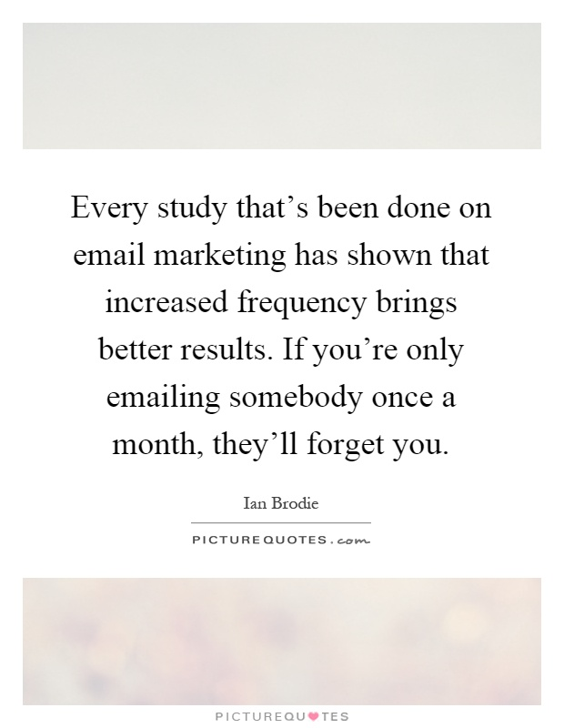 Every study that's been done on email marketing has shown that increased frequency brings better results. If you're only emailing somebody once a month, they'll forget you Picture Quote #1