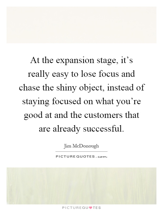 At the expansion stage, it's really easy to lose focus and chase the shiny object, instead of staying focused on what you're good at and the customers that are already successful Picture Quote #1