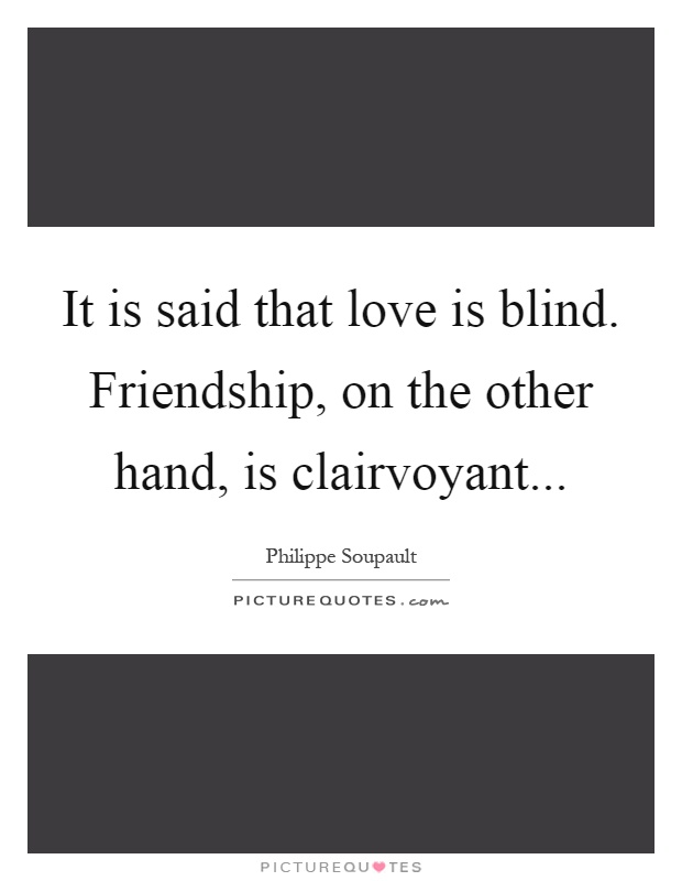 It is said that love is blind. Friendship, on the other hand, is clairvoyant Picture Quote #1