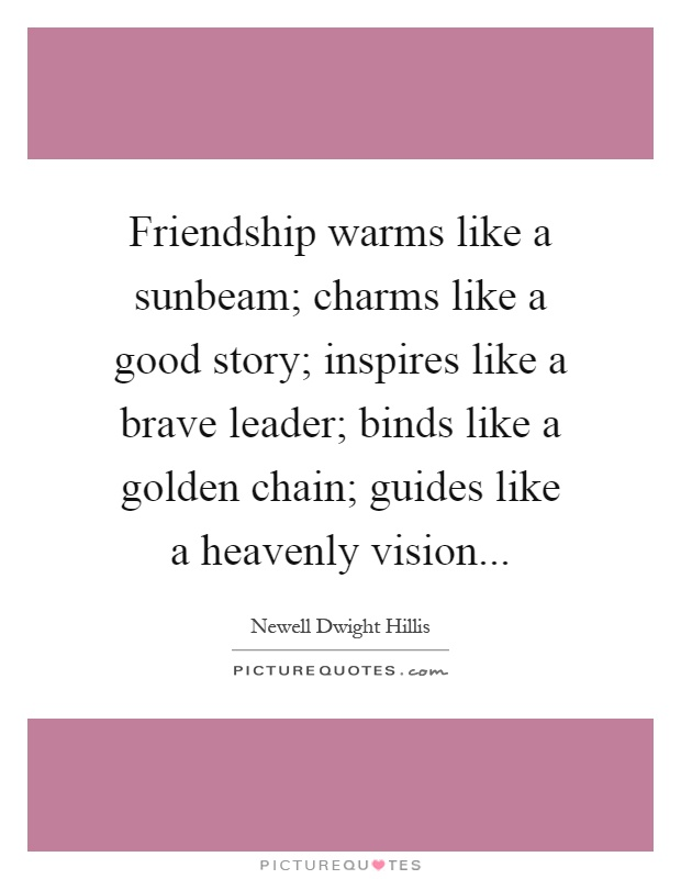 Friendship warms like a sunbeam; charms like a good story; inspires like a brave leader; binds like a golden chain; guides like a heavenly vision Picture Quote #1