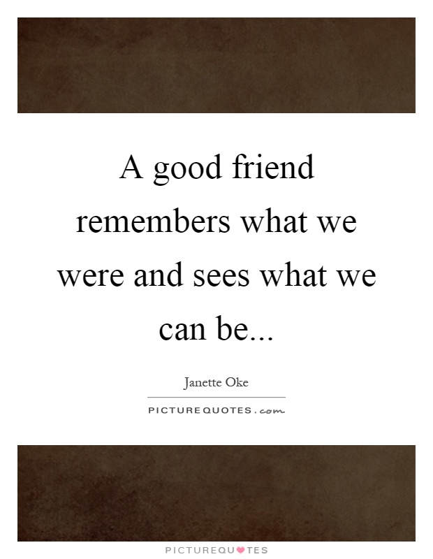 A good friend remembers what we were and sees what we can be Picture Quote #1