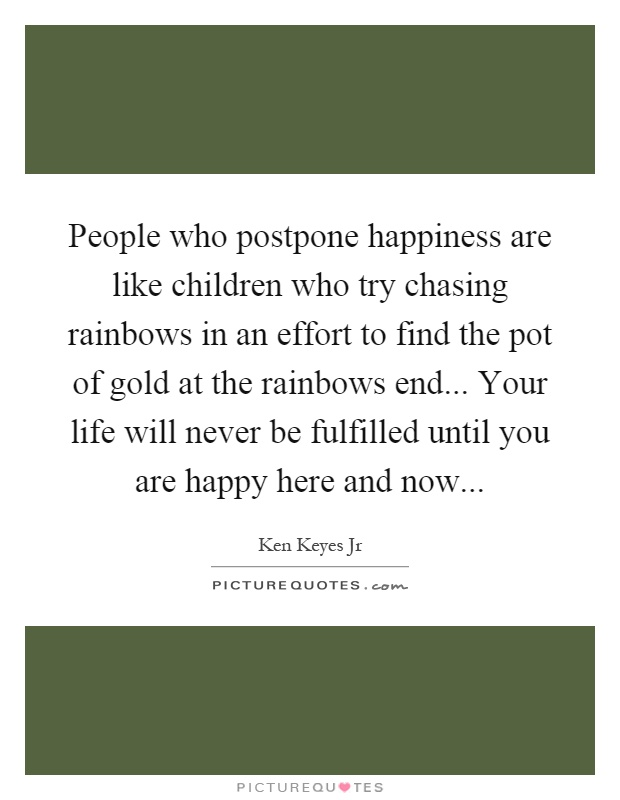 People who postpone happiness are like children who try chasing rainbows in an effort to find the pot of gold at the rainbows end... Your life will never be fulfilled until you are happy here and now Picture Quote #1
