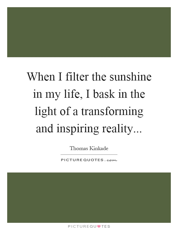 When I filter the sunshine in my life, I bask in the light of a transforming and inspiring reality Picture Quote #1