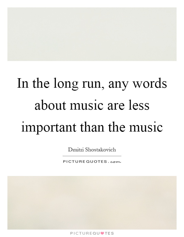 In the long run, any words about music are less important than the music Picture Quote #1