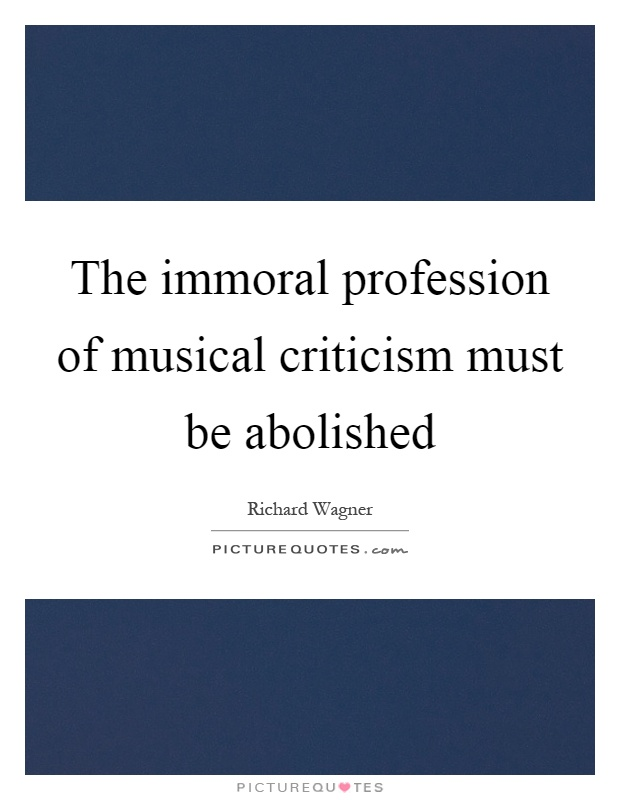 The immoral profession of musical criticism must be abolished Picture Quote #1