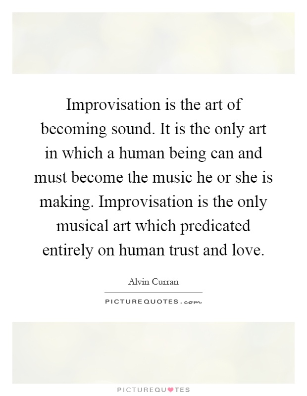 Improvisation is the art of becoming sound. It is the only art in which a human being can and must become the music he or she is making. Improvisation is the only musical art which predicated entirely on human trust and love Picture Quote #1