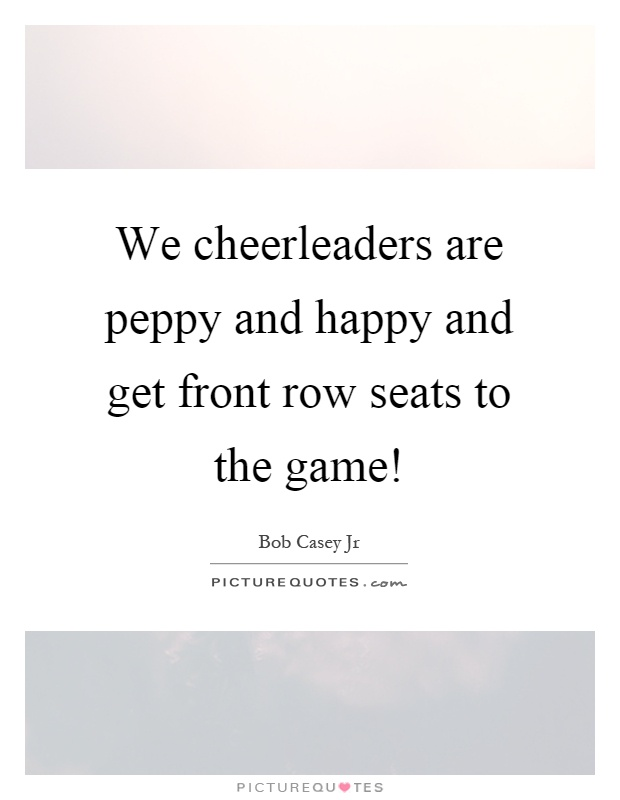 We cheerleaders are peppy and happy and get front row seats to the game! Picture Quote #1