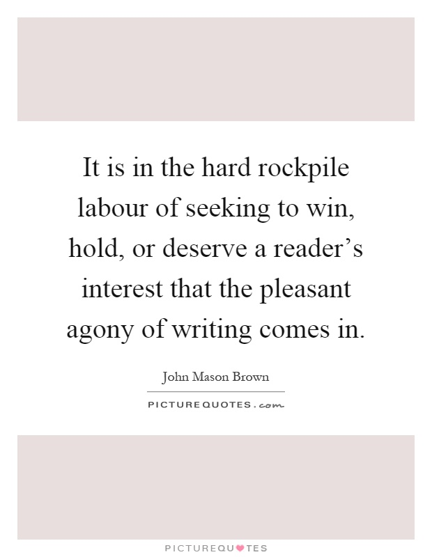 It is in the hard rockpile labour of seeking to win, hold, or deserve a reader's interest that the pleasant agony of writing comes in Picture Quote #1