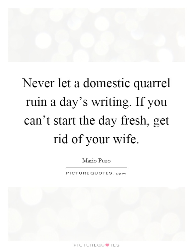 Quotes For Husband And Wife Quarrels: Never Let A Domestic Quarrel Ruin A Day's Writing. If You