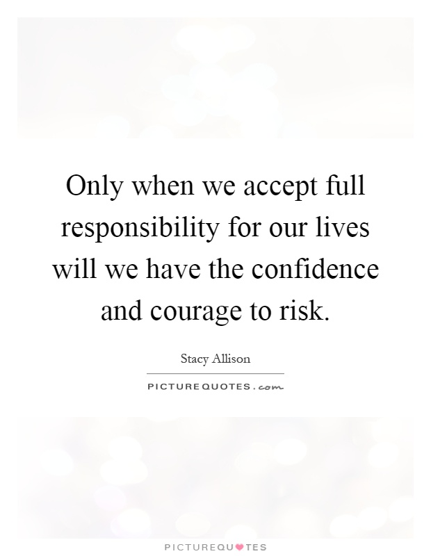 Only when we accept full responsibility for our lives will we have the confidence and courage to risk Picture Quote #1