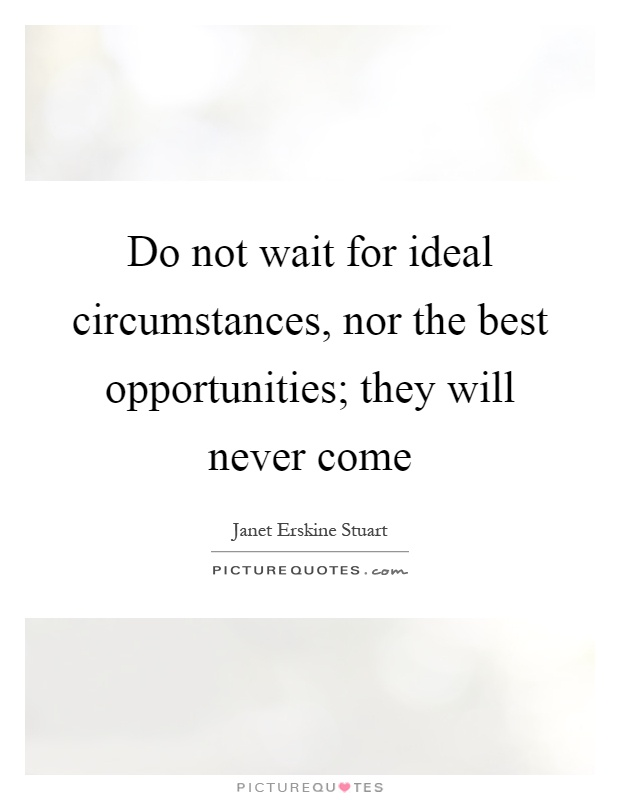 Do not wait for ideal circumstances, nor the best opportunities; they will never come Picture Quote #1