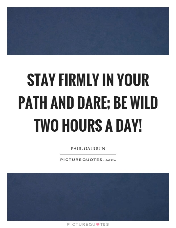 Stay firmly in your path and dare; be wild two hours a day! Picture Quote #1
